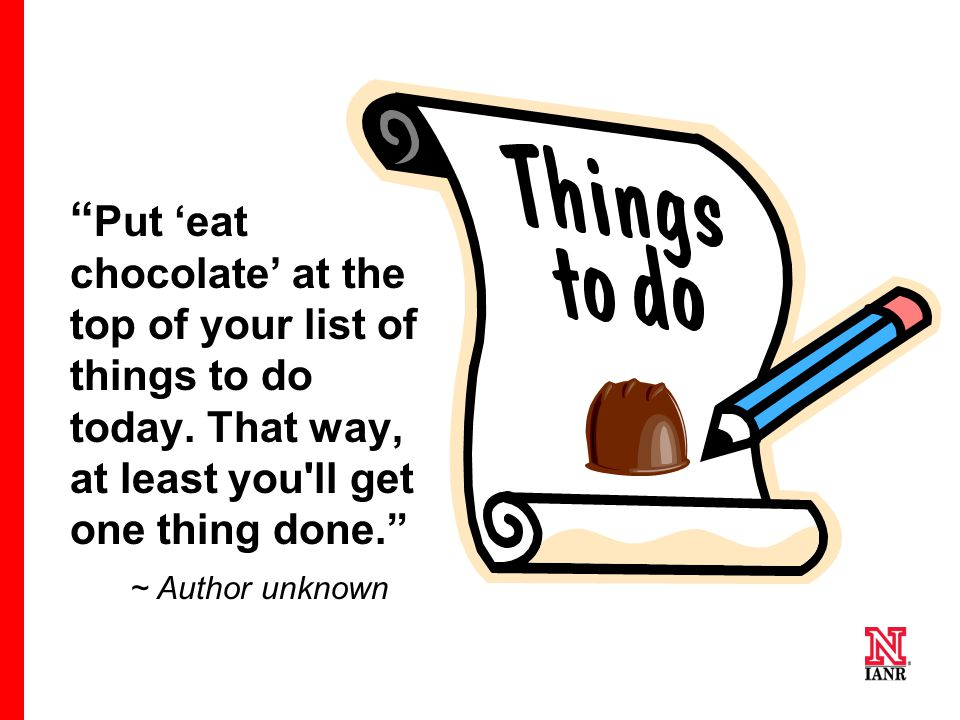 Put 'eat chocolate' at the top of your list of things to do today