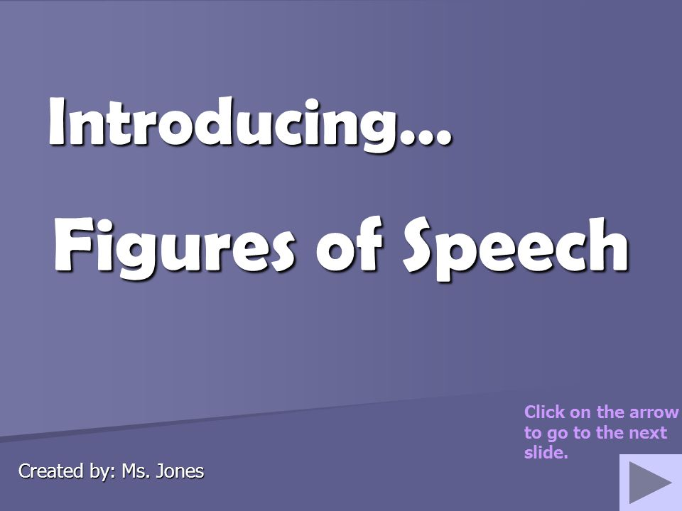 Figures of Speech Introducing… Created by: Ms. Jones