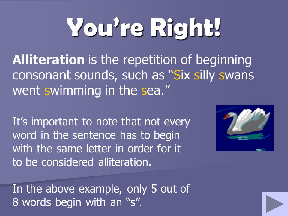 You're Right! Alliteration is the repetition of beginning consonant sounds, such as Six silly swans went swimming in the sea.