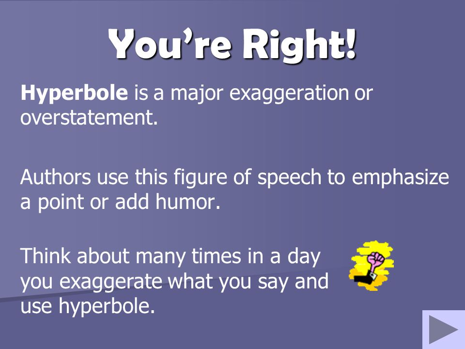You're Right! Hyperbole is a major exaggeration or overstatement.