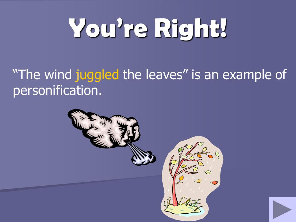 The wind juggled the leaves is an example of personification.