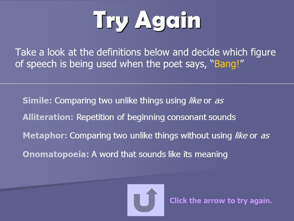 Try Again Take a look at the definitions below and decide which figure of speech is being used when the poet says, Bang!