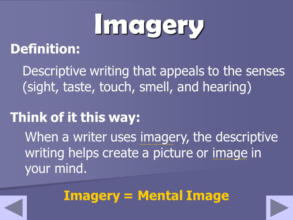 Imagery Definition: Descriptive writing that appeals to the senses (sight, taste, touch, smell, and hearing)