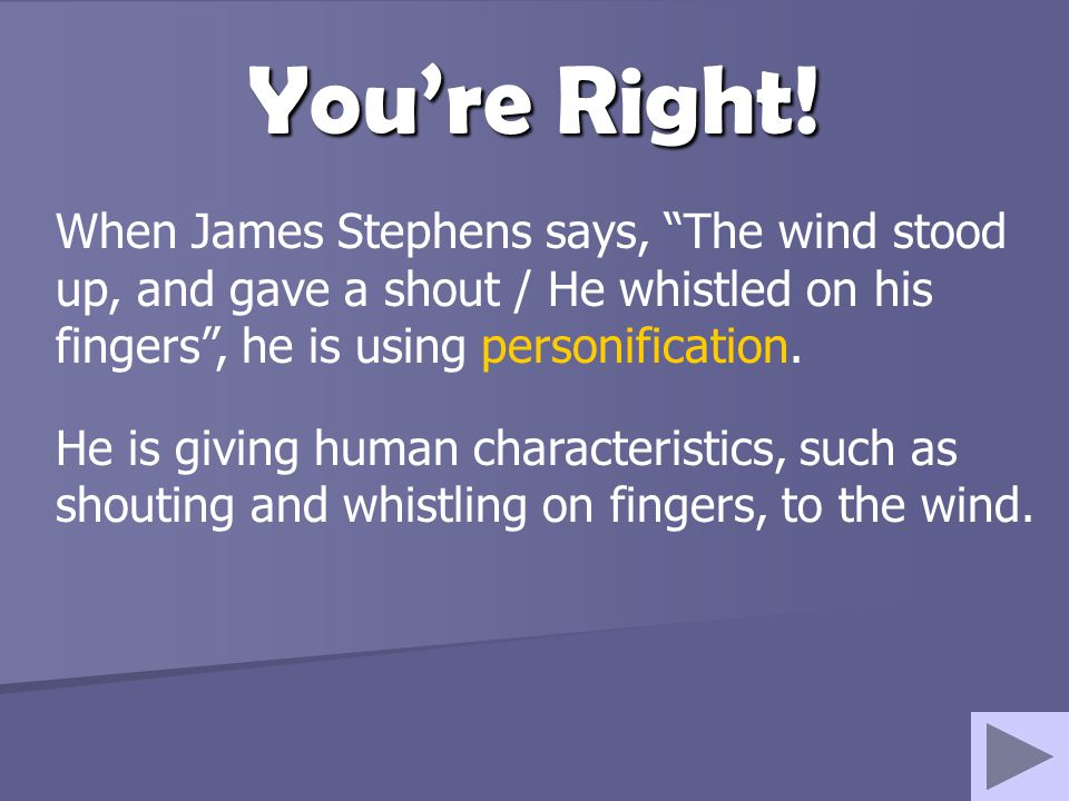 You're Right! When James Stephens says, The wind stood up, and gave a shout / He whistled on his fingers , he is using personification.
