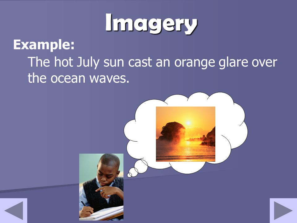 Imagery Example: The hot July sun cast an orange glare over the ocean waves.