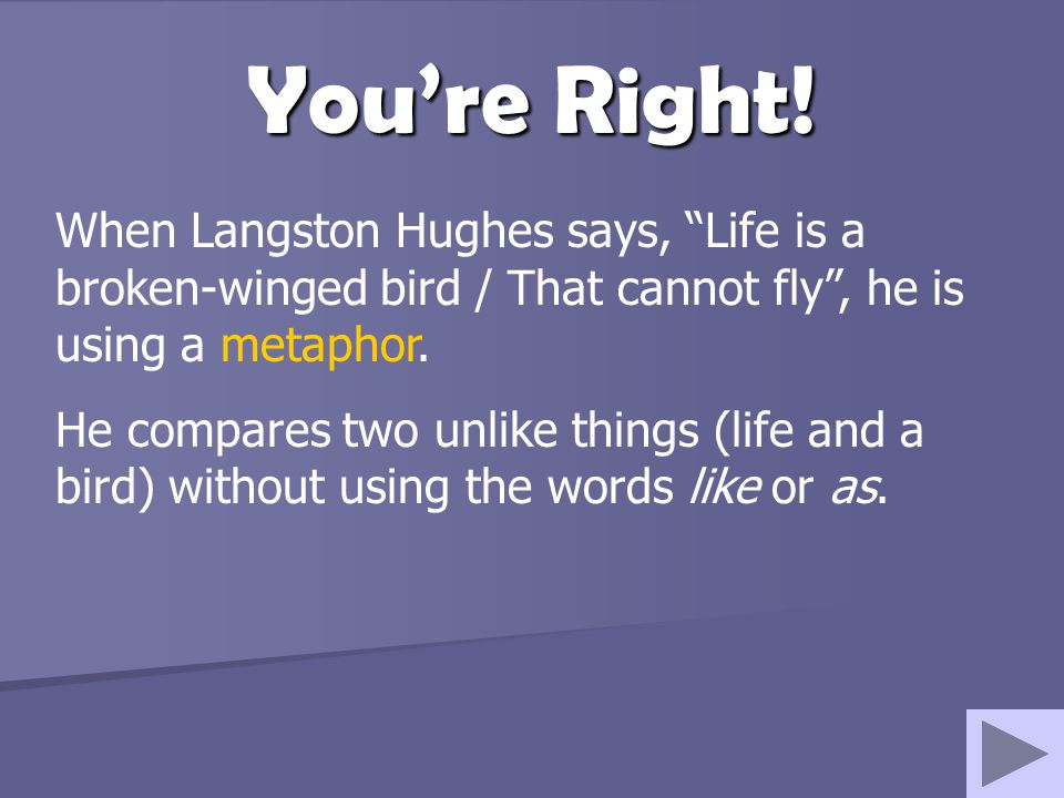 You're Right! When Langston Hughes says, Life is a broken-winged bird / That cannot fly , he is using a metaphor.