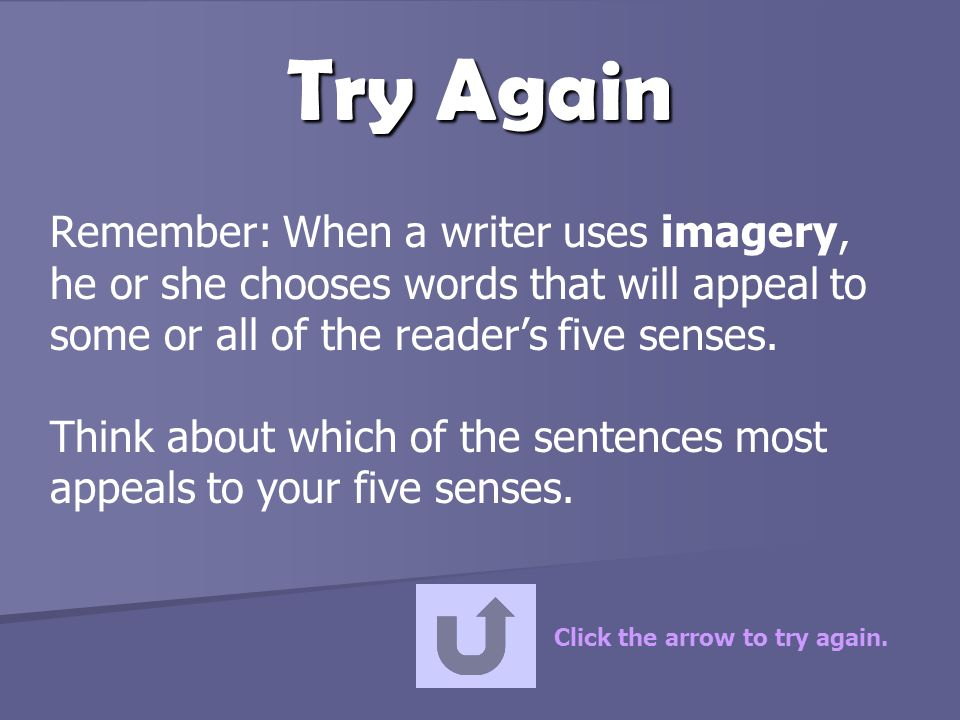Try Again Remember: When a writer uses imagery, he or she chooses words that will appeal to some or all of the reader's five senses.