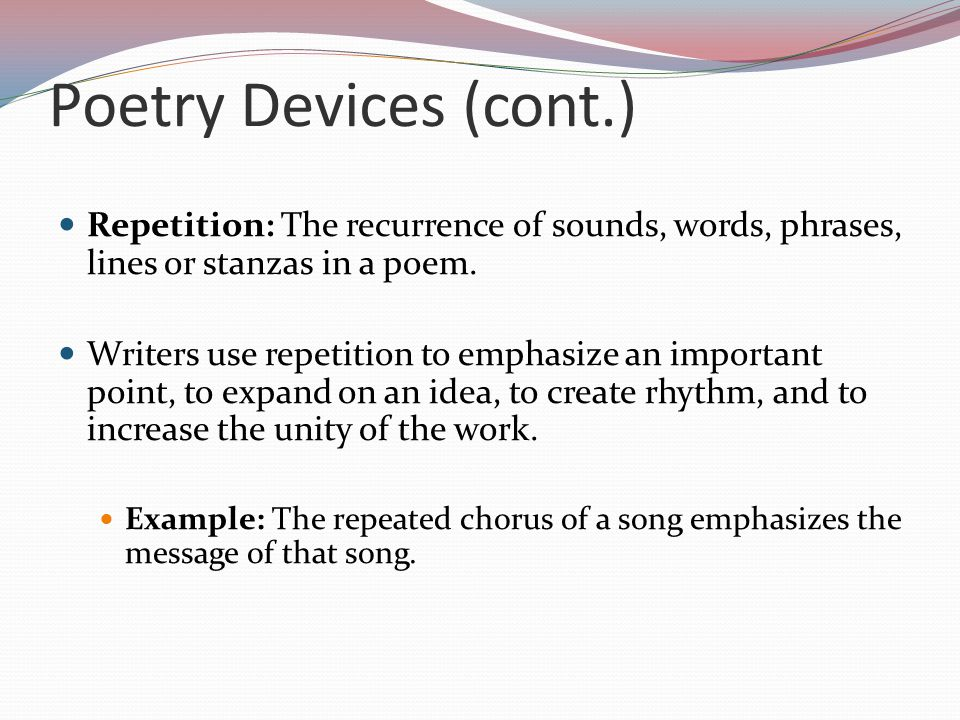 Poetry Devices (cont.) Repetition: The recurrence of sounds, words, phrases, lines or stanzas in a poem.