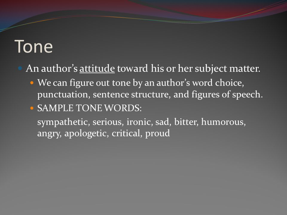 Tone An author's attitude toward his or her subject matter.