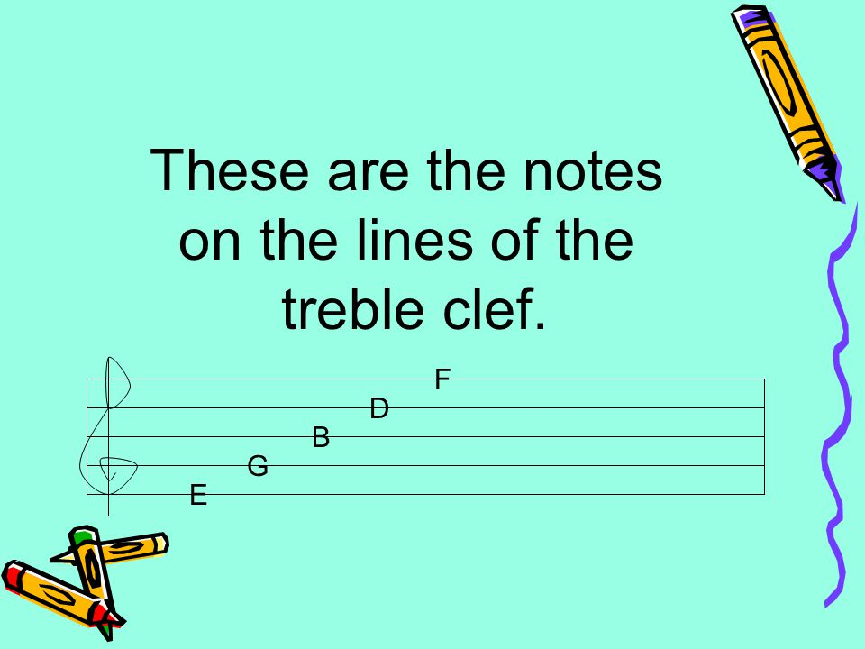 These are the notes on the lines of the treble clef. E G B D F