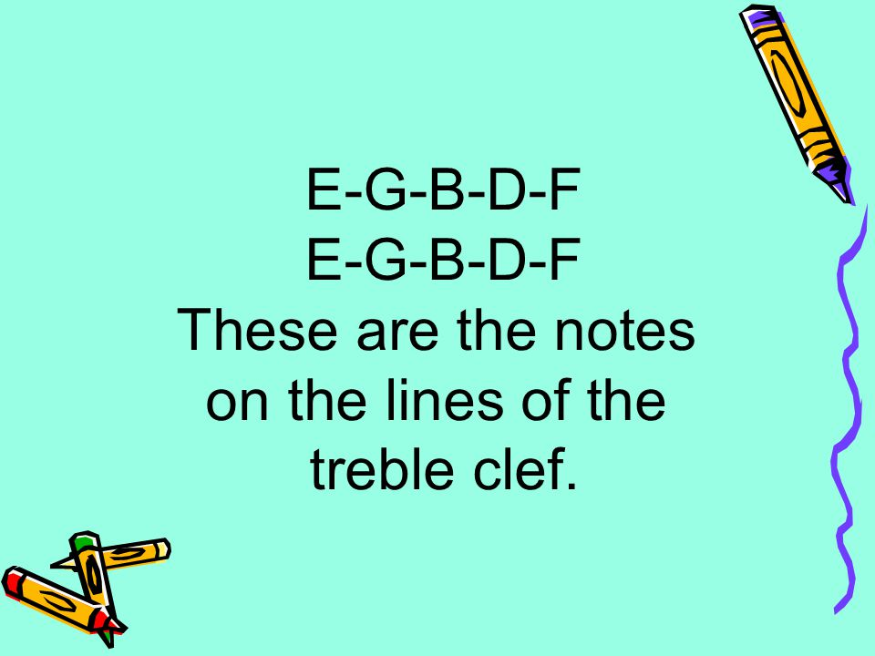 E-G-B-D-F These are the notes on the lines of the treble clef.