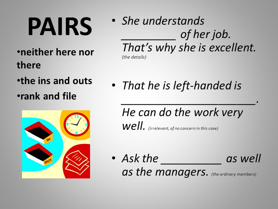 PAIRS She understands _________ of her job. That's why she is excellent. (the details)