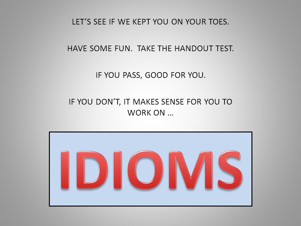 IDIOMS LET'S SEE IF WE KEPT YOU ON YOUR TOES.