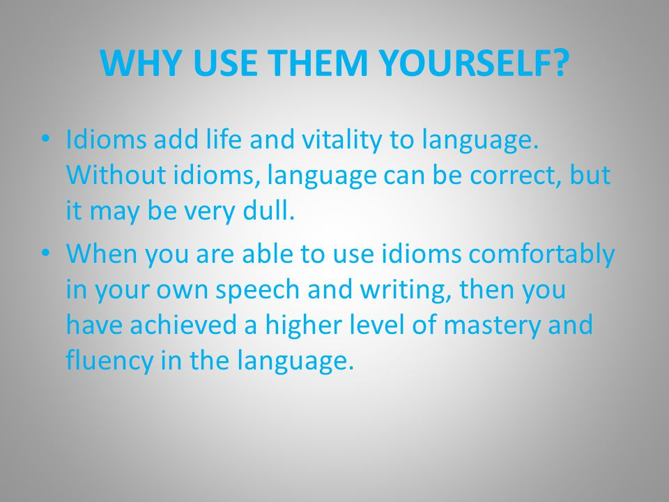 WHY USE THEM YOURSELF Idioms add life and vitality to language. Without idioms, language can be correct, but it may be very dull.