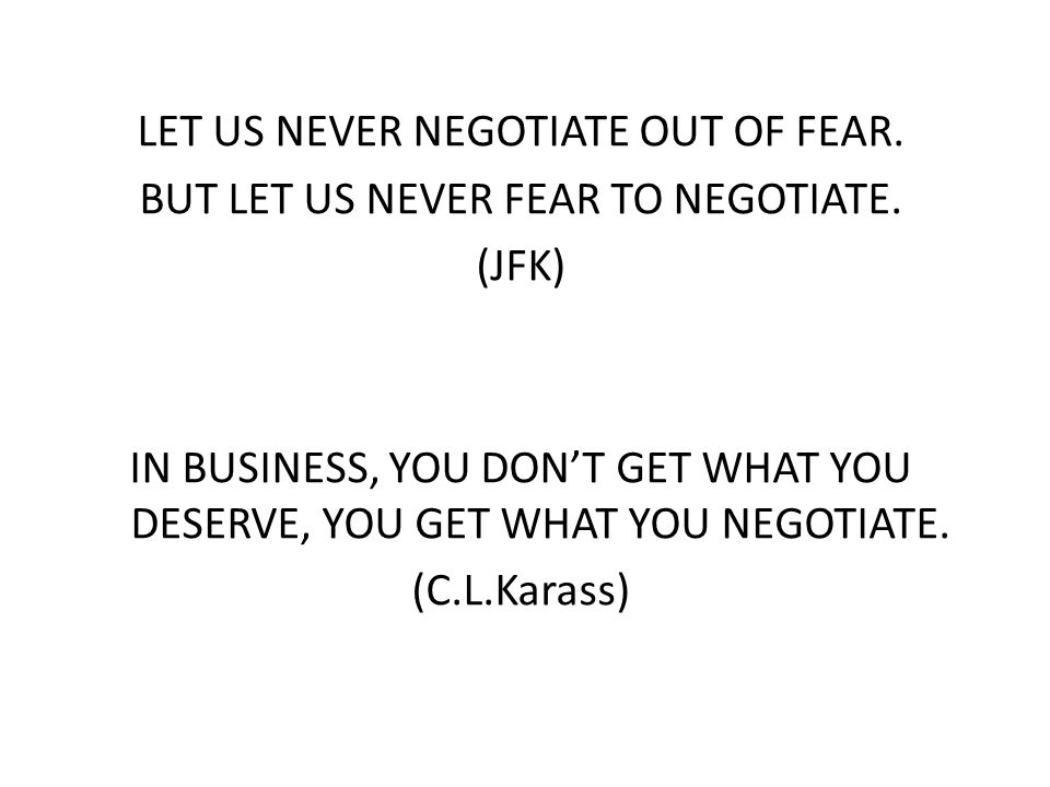 LET US NEVER NEGOTIATE OUT OF FEAR. BUT LET US NEVER FEAR TO NEGOTIATE