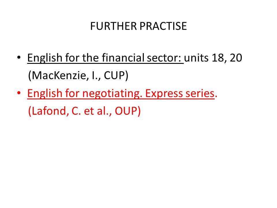 FURTHER PRACTISE English for the financial sector: units 18, 20. (MacKenzie, I., CUP) English for negotiating. Express series.