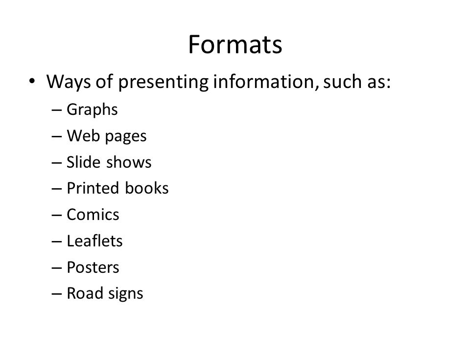 Formats Ways of presenting information, such as: Graphs Web pages