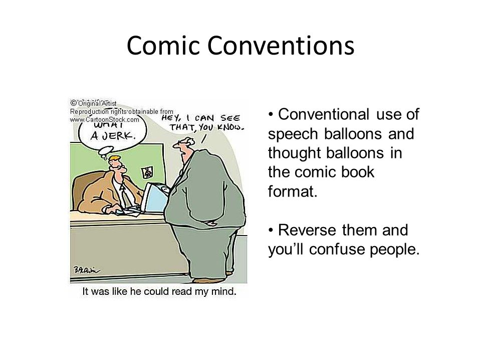 Comic Conventions Conventional use of speech balloons and thought balloons in the comic book format.
