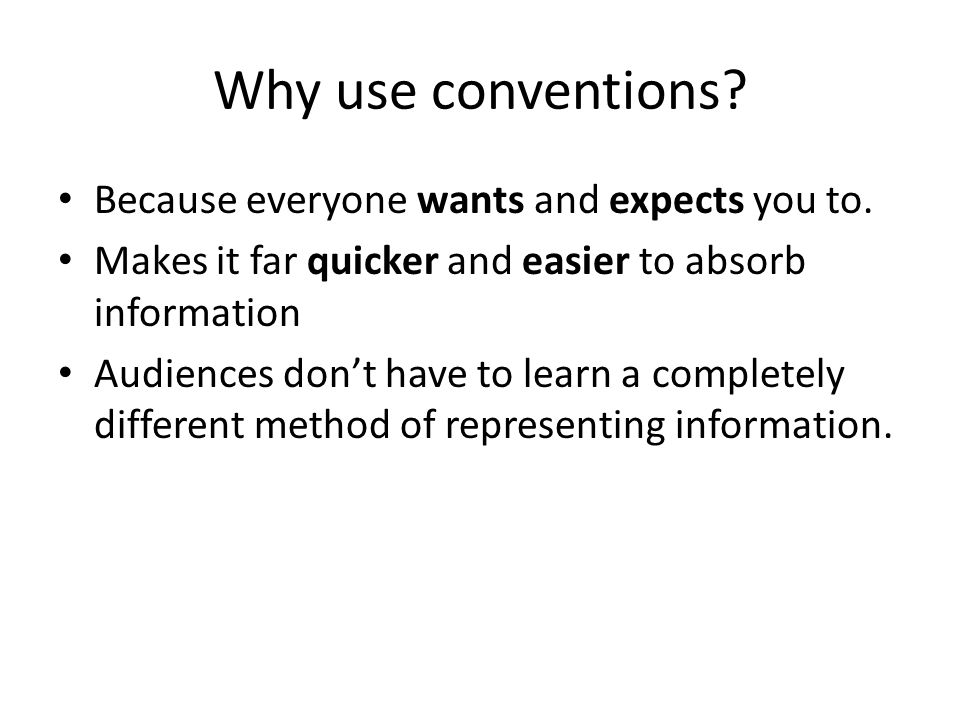 Why use conventions Because everyone wants and expects you to.