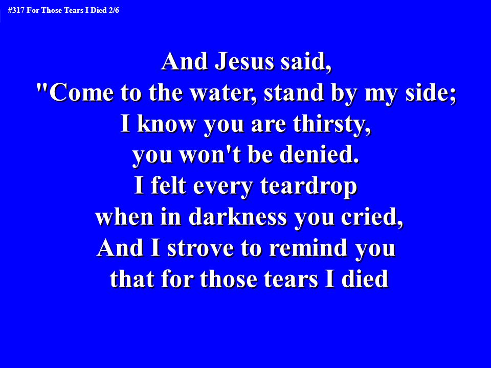 Come to the water, stand by my side; I know you are thirsty,