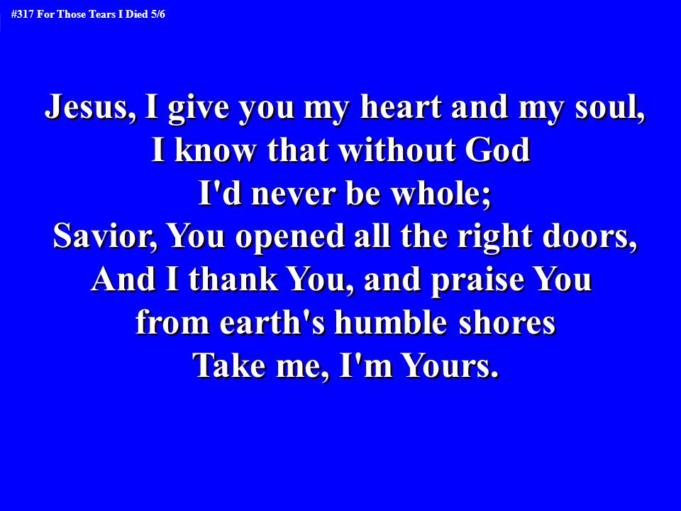 Jesus, I give you my heart and my soul, I know that without God