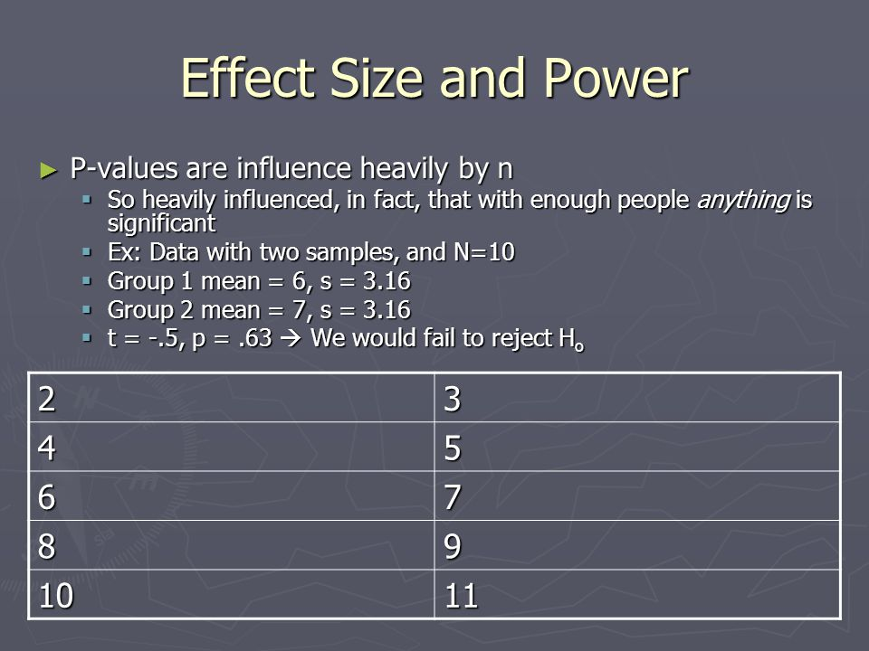 Effect Size and Power P-values are influence heavily by n. So heavily influenced, in fact, that with enough people anything is significant.