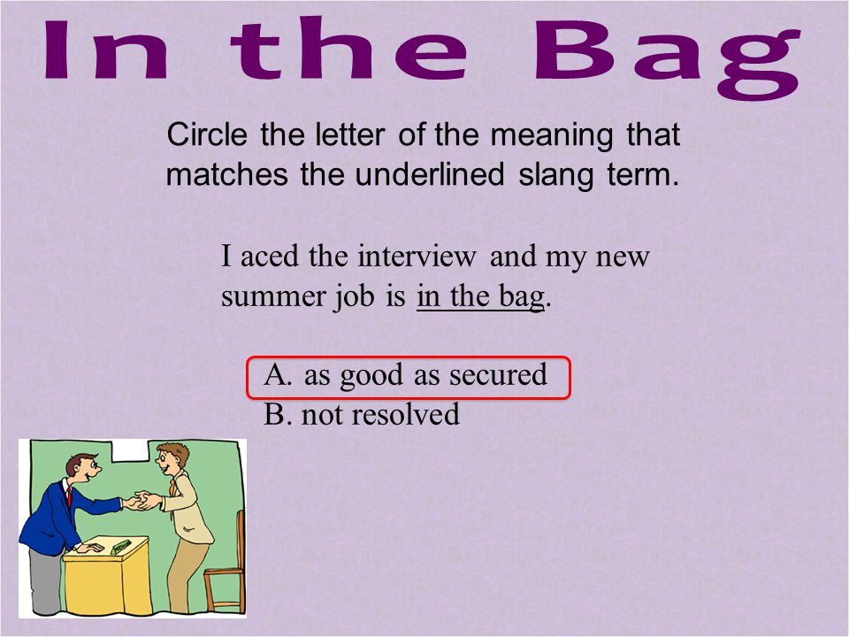 In the Bag Circle the letter of the meaning that matches the underlined slang term. I aced the interview and my new summer job is in the bag.