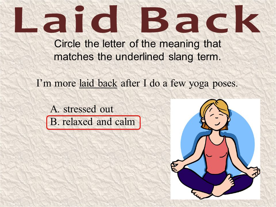 Laid Back Circle the letter of the meaning that matches the underlined slang term. I'm more laid back after I do a few yoga poses.