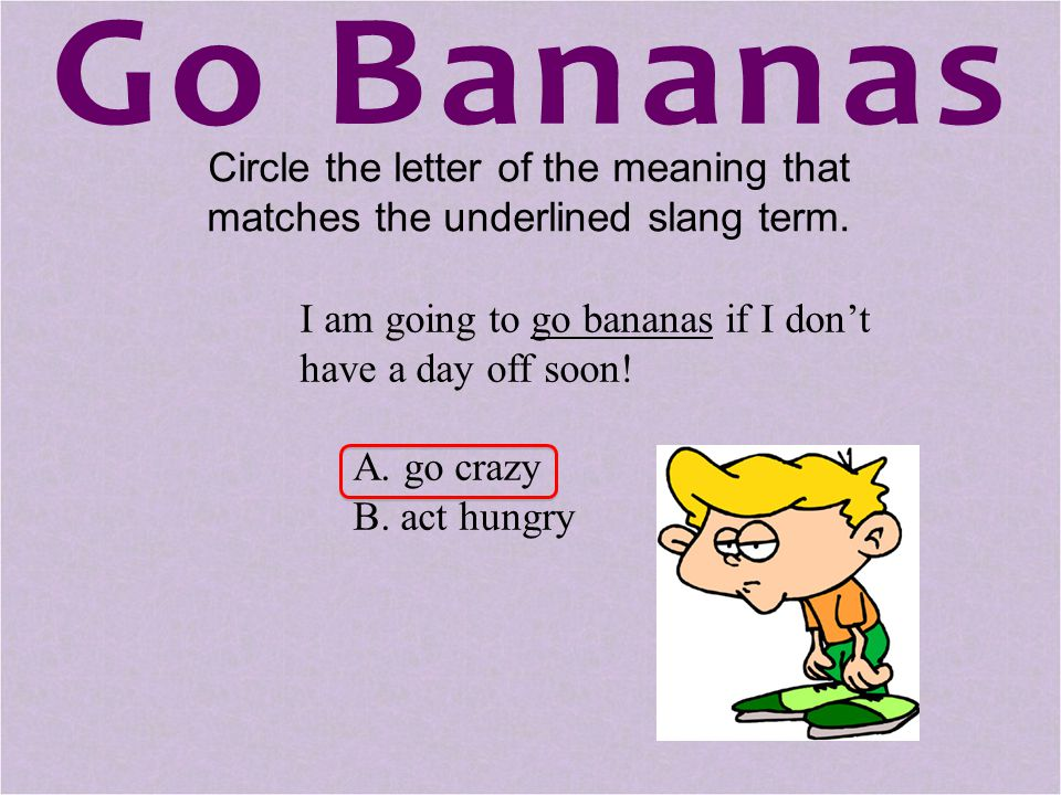 Go Bananas Circle the letter of the meaning that matches the underlined slang term. I am going to go bananas if I don't have a day off soon!