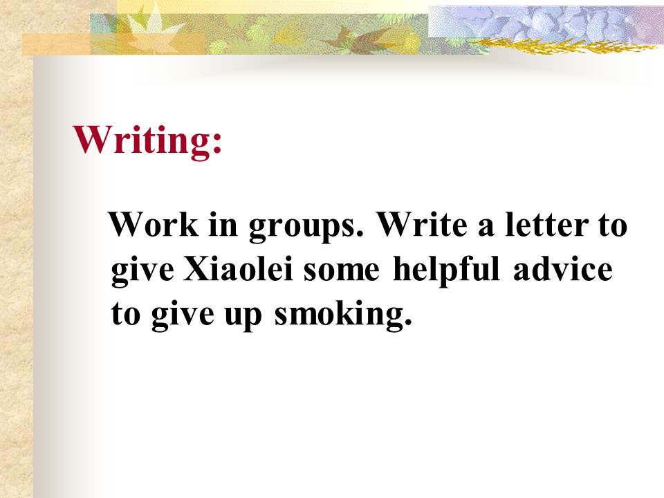 Writing: Work in groups. Write a letter to give Xiaolei some helpful advice to give up smoking.