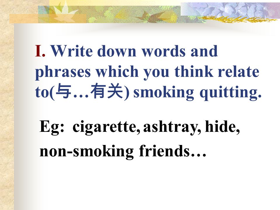 I. Write down words and phrases which you think relate to(与…有关) smoking quitting.