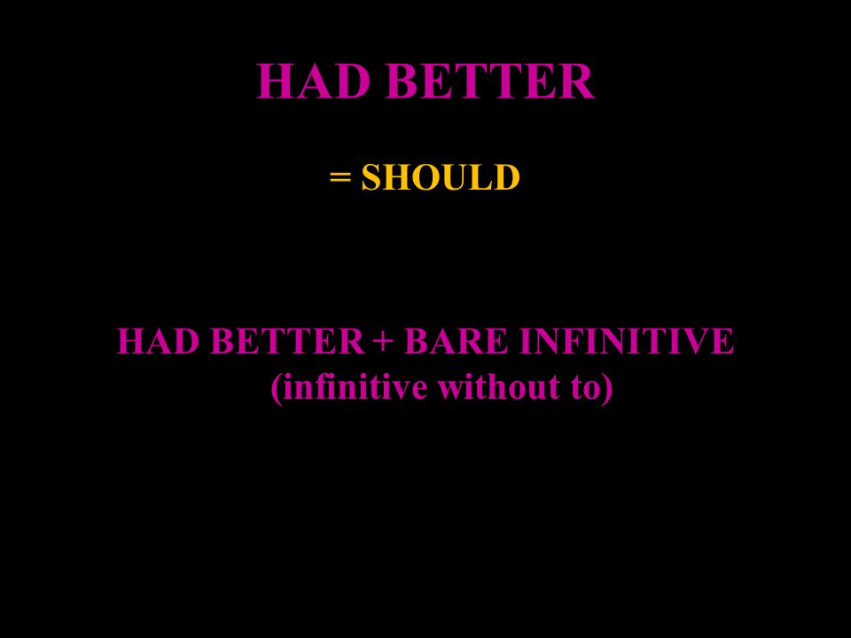 = SHOULD HAD BETTER + BARE INFINITIVE (infinitive without to)