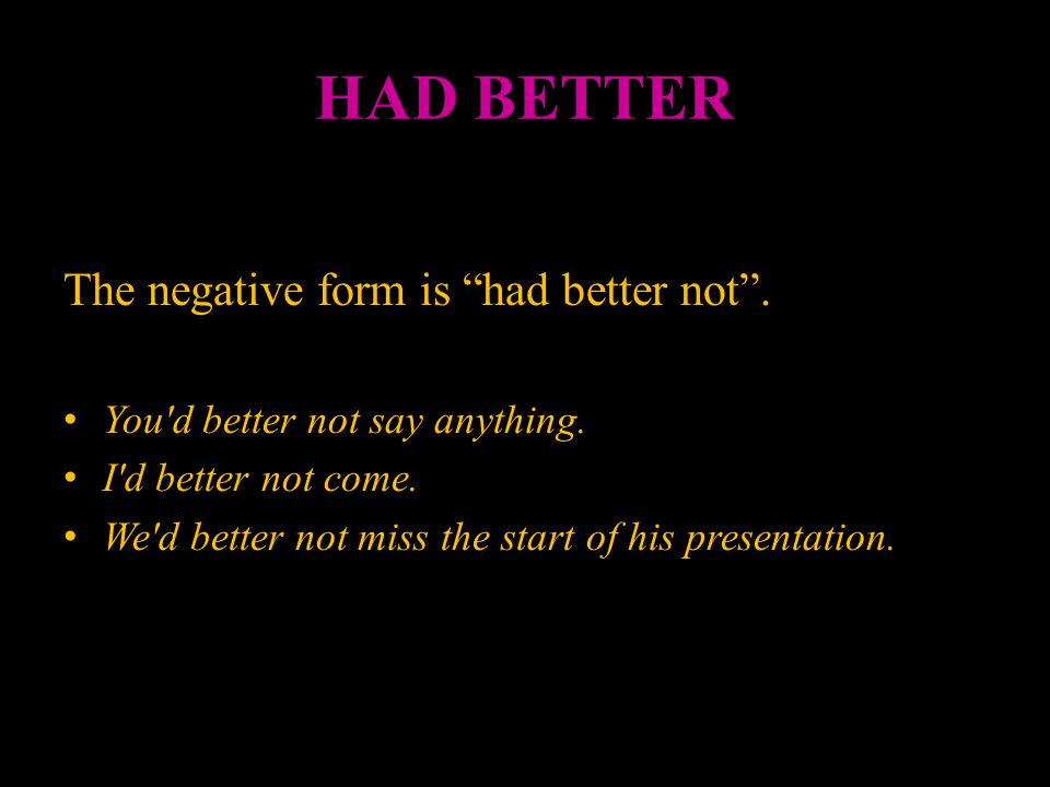 HAD BETTER The negative form is had better not .