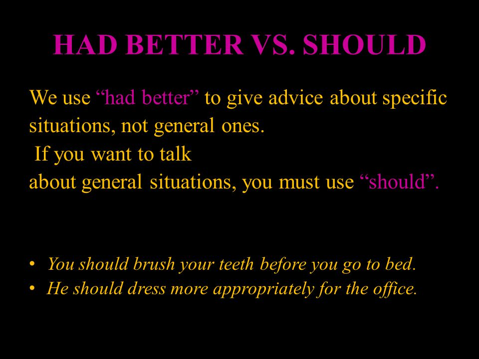 HAD BETTER VS. SHOULD We use had better to give advice about specific. situations, not general ones.