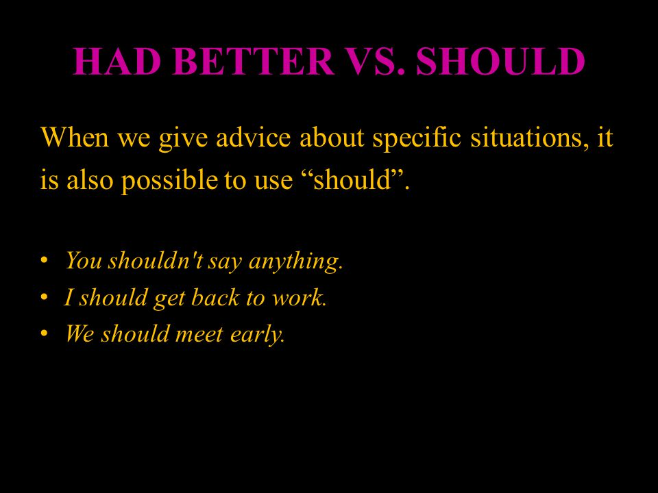 HAD BETTER VS. SHOULD When we give advice about specific situations, it. is also possible to use should .