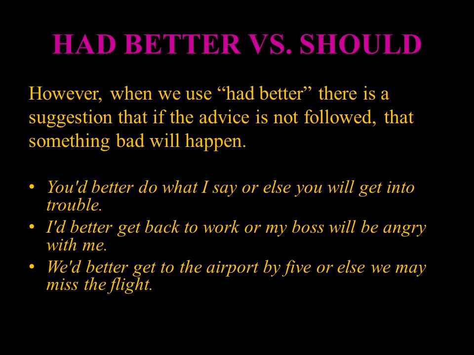 HAD BETTER VS. SHOULD However, when we use had better there is a