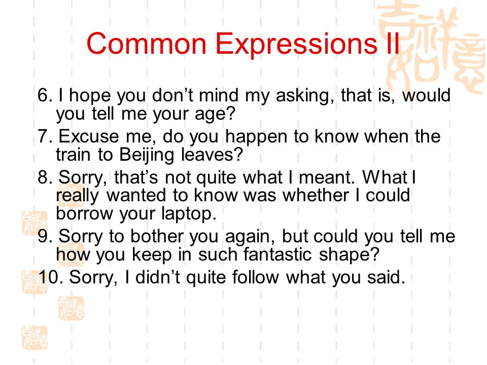 Common Expressions II 6. I hope you don't mind my asking, that is, would you tell me your age
