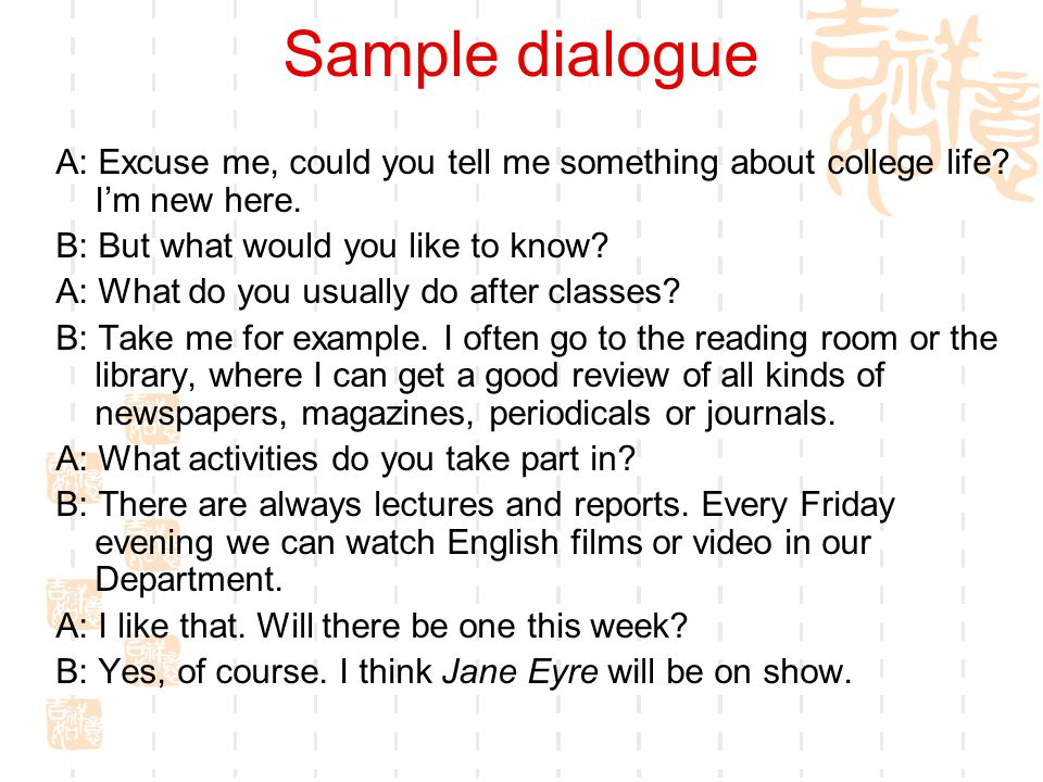 Sample dialogue A: Excuse me, could you tell me something about college life I'm new here. B: But what would you like to know