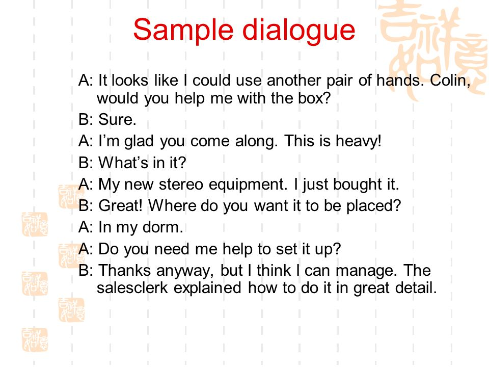 Sample dialogue A: It looks like I could use another pair of hands. Colin, would you help me with the box