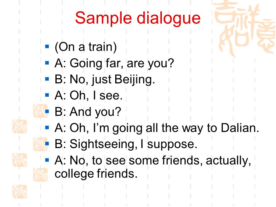 Sample dialogue (On a train) A: Going far, are you