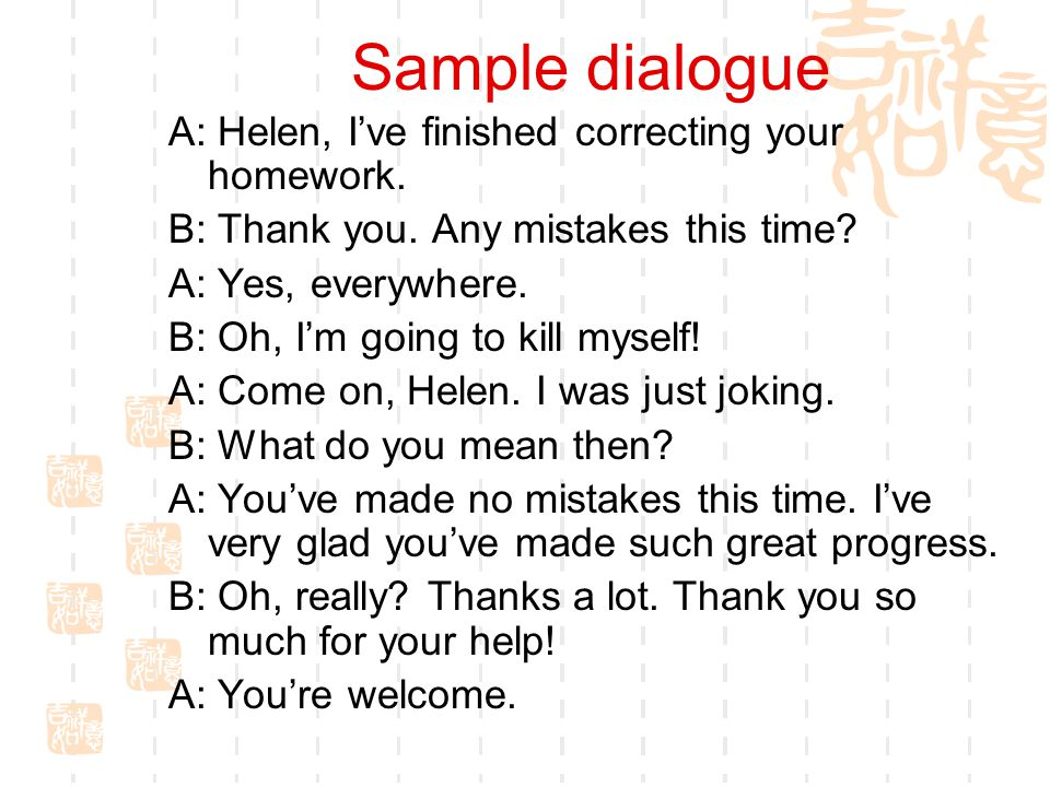 Sample dialogue A: Helen, I've finished correcting your homework.