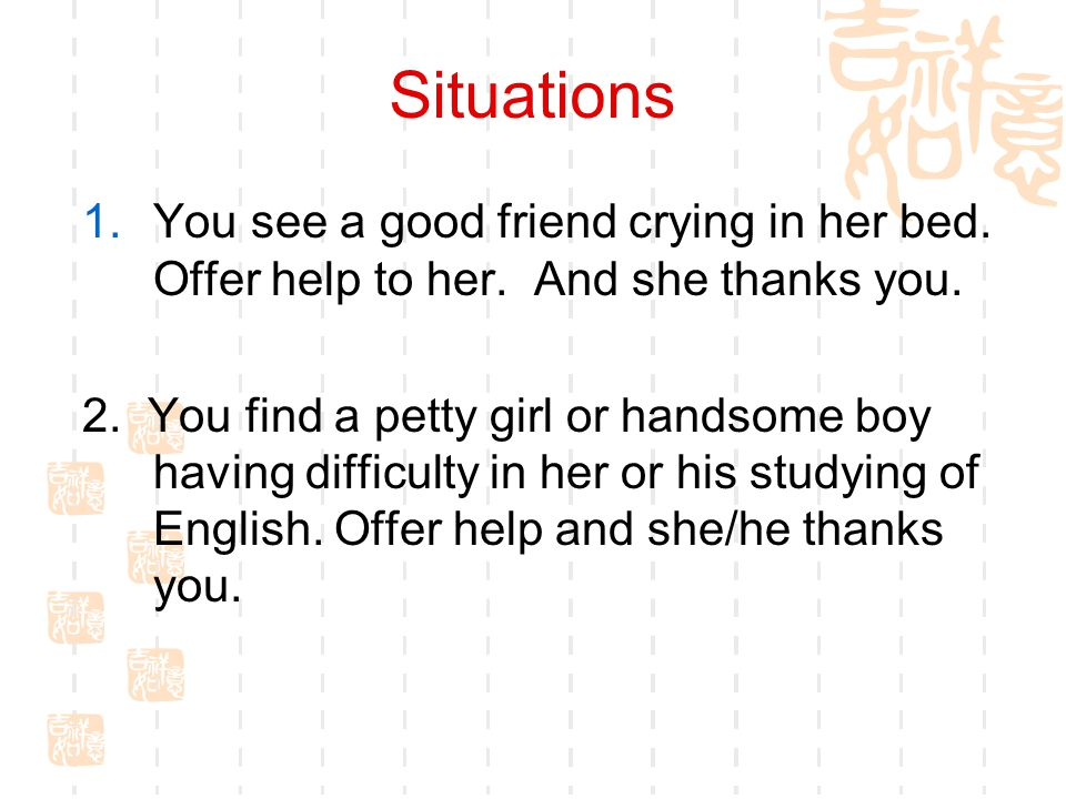 Situations You see a good friend crying in her bed. Offer help to her. And she thanks you.