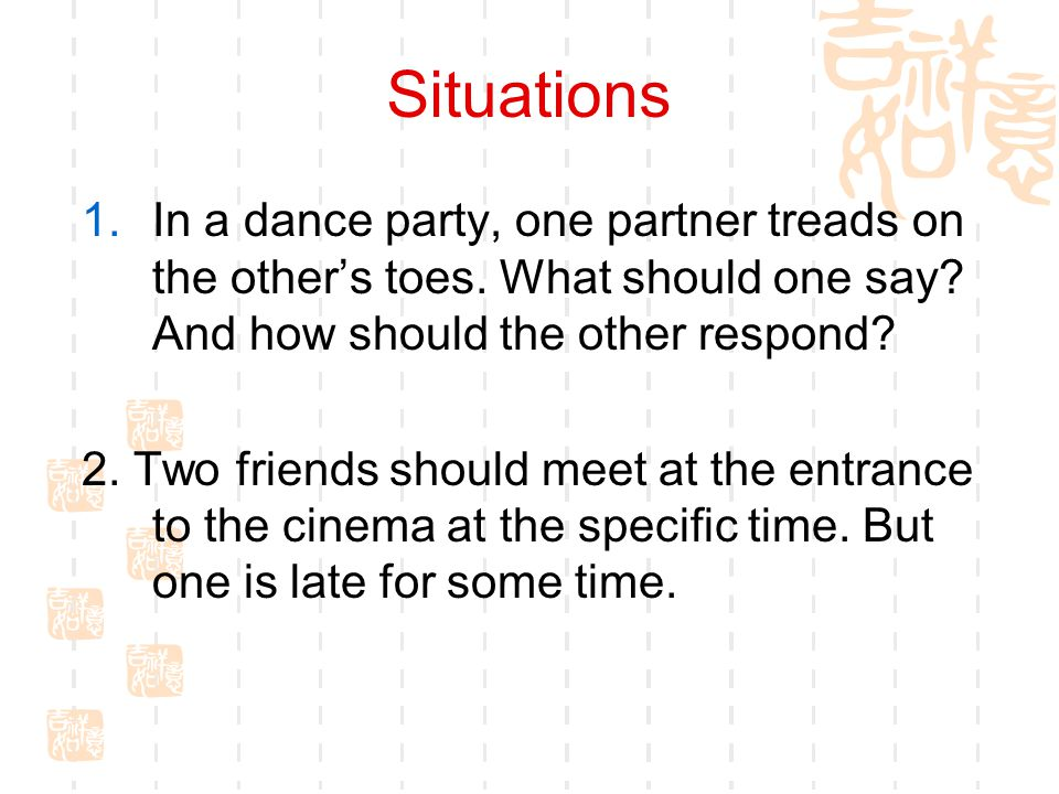 Situations In a dance party, one partner treads on the other's toes. What should one say And how should the other respond
