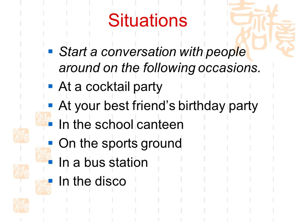 Situations Start a conversation with people around on the following occasions. At a cocktail party.