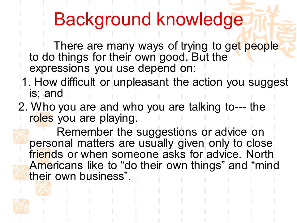 Background knowledge There are many ways of trying to get people to do things for their own good. But the expressions you use depend on: