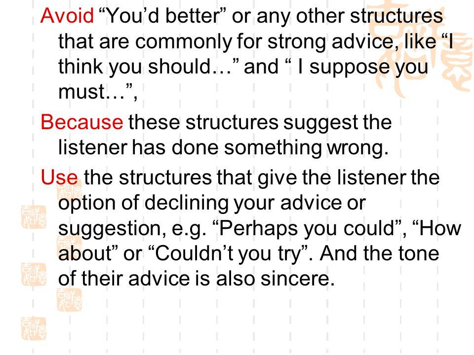 Avoid You'd better or any other structures that are commonly for strong advice, like I think you should… and I suppose you must… ,