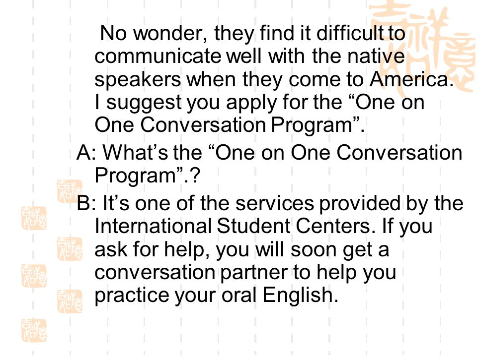 No wonder, they find it difficult to communicate well with the native speakers when they come to America. I suggest you apply for the One on One Conversation Program .
