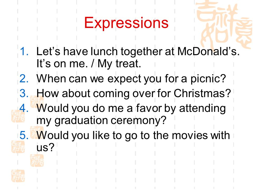 Expressions Let's have lunch together at McDonald's. It's on me. / My treat. When can we expect you for a picnic