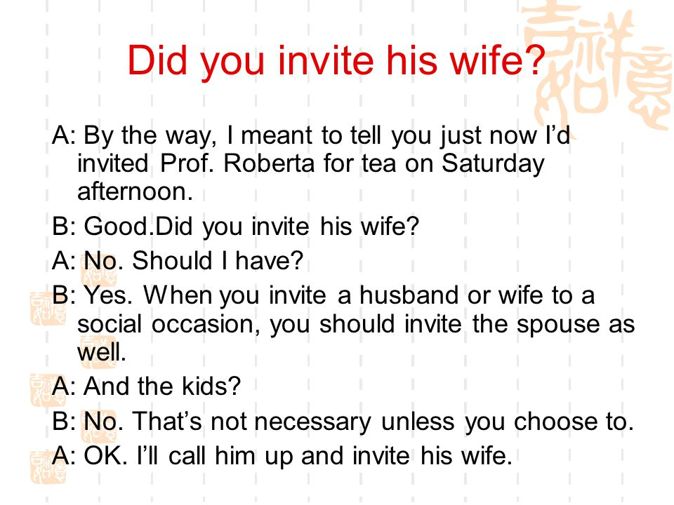 Did you invite his wife A: By the way, I meant to tell you just now I'd invited Prof. Roberta for tea on Saturday afternoon.