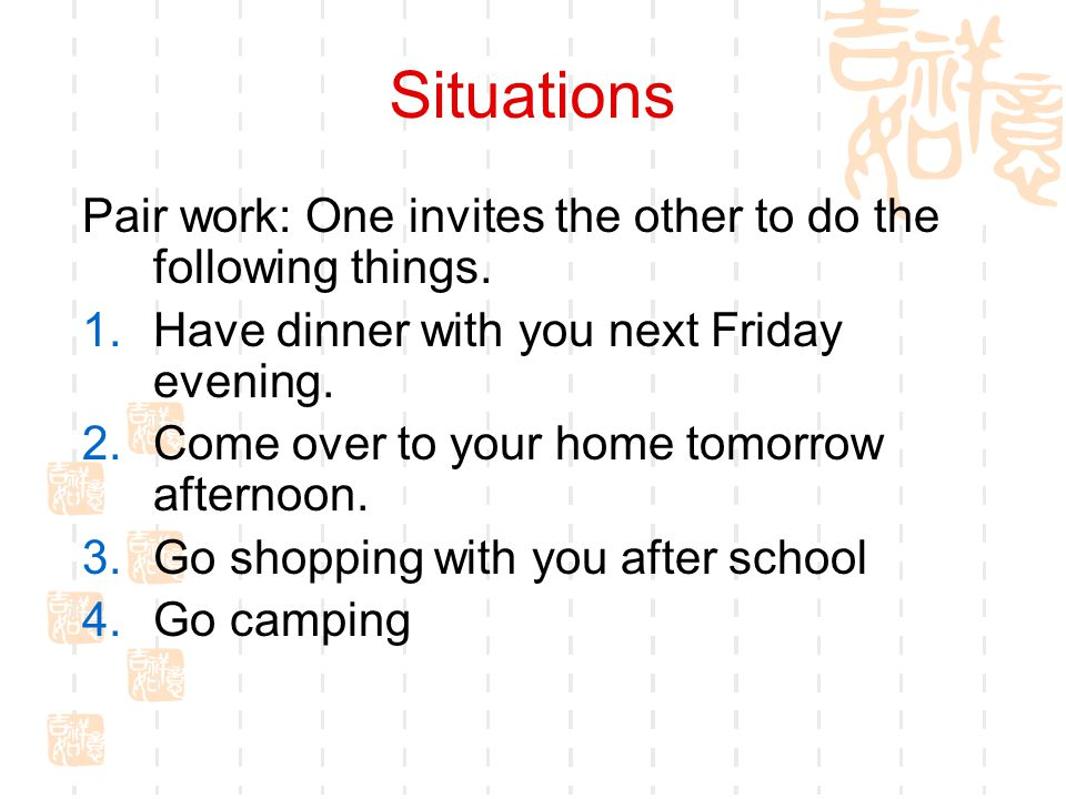 Situations Pair work: One invites the other to do the following things. Have dinner with you next Friday evening.